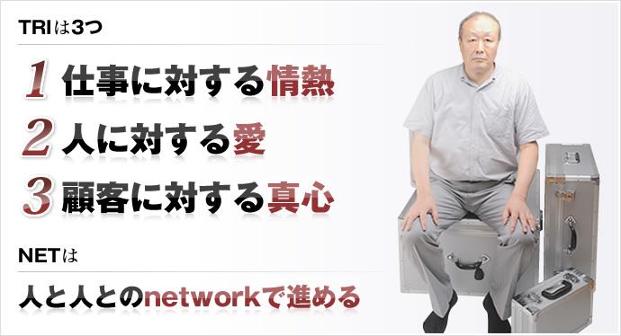 TRIは3つ 1 仕事に対する情熱 2 人に対する愛 3 顧客に対する真心 NETは人と人とのnetworkで進める